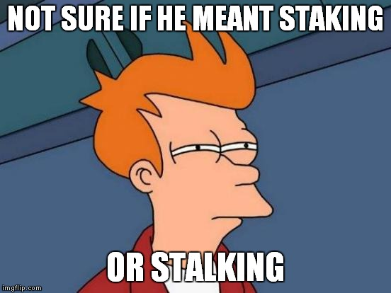 Futurama Fry Meme | NOT SURE IF HE MEANT STAKING OR STALKING | image tagged in memes,futurama fry | made w/ Imgflip meme maker