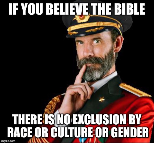 OBVIOUSLY A GOOD SUGGESTION | IF YOU BELIEVE THE BIBLE THERE IS NO EXCLUSION BY RACE OR CULTURE OR GENDER | image tagged in obviously a good suggestion | made w/ Imgflip meme maker