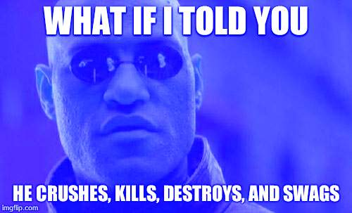 Matrix Morpheus Meme | WHAT IF I TOLD YOU HE CRUSHES, KILLS, DESTROYS, AND SWAGS | image tagged in memes,matrix morpheus | made w/ Imgflip meme maker