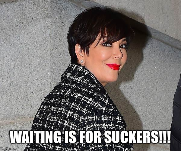 WAITING IS FOR SUCKERS!!! | made w/ Imgflip meme maker