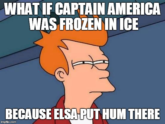 Futurama Fry Meme | WHAT IF CAPTAIN AMERICA WAS FROZEN IN ICE BECAUSE ELSA PUT HUM THERE | image tagged in memes,futurama fry | made w/ Imgflip meme maker