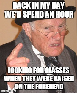 BACK IN MY DAY WE'D SPEND AN HOUR LOOKING FOR GLASSES WHEN THEY WERE RAISED ON THE FOREHEAD | image tagged in memes,back in my day | made w/ Imgflip meme maker