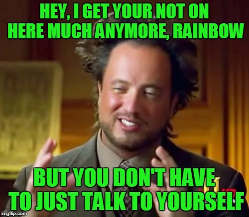 Ancient Aliens Meme | HEY, I GET YOUR NOT ON HERE MUCH ANYMORE, RAINBOW BUT YOU DON'T HAVE TO JUST TALK TO YOURSELF | image tagged in memes,ancient aliens | made w/ Imgflip meme maker