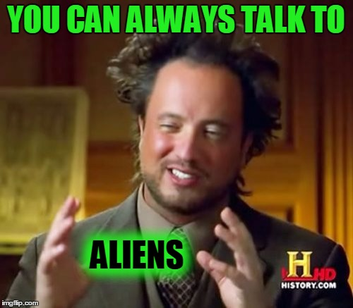 Ancient Aliens Meme | YOU CAN ALWAYS TALK TO ALIENS | image tagged in memes,ancient aliens | made w/ Imgflip meme maker