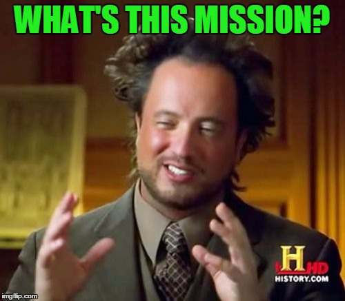Ancient Aliens Meme | WHAT'S THIS MISSION? | image tagged in memes,ancient aliens | made w/ Imgflip meme maker