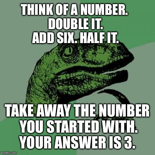 Upvote if it worked | THINK OF A NUMBER. DOUBLE IT. ADD SIX. HALF IT. TAKE AWAY THE NUMBER YOU STARTED WITH. YOUR ANSWER IS 3. | image tagged in memes,philosoraptor | made w/ Imgflip meme maker
