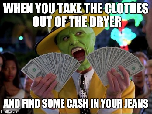Or shorts, or jeggings, or anything with pockets, all laundry matters :) |  WHEN YOU TAKE THE CLOTHES OUT OF THE DRYER; AND FIND SOME CASH IN YOUR JEANS | image tagged in memes,money money | made w/ Imgflip meme maker
