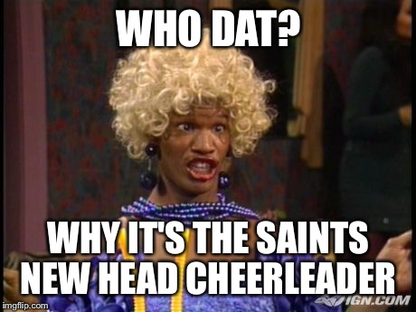 WHO DAT? WHY IT'S THE SAINTS NEW HEAD CHEERLEADER | image tagged in new orleans,saints,wanda,nfc,nfl | made w/ Imgflip meme maker
