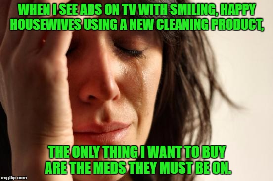 First World Problems | WHEN I SEE ADS ON TV WITH SMILING, HAPPY HOUSEWIVES USING A NEW CLEANING PRODUCT, THE ONLY THING I WANT TO BUY ARE THE MEDS THEY MUST BE ON. | image tagged in first world problems,anomie,paxxx,memes | made w/ Imgflip meme maker