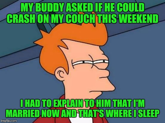 Futurama Fry Meme | MY BUDDY ASKED IF HE COULD CRASH ON MY COUCH THIS WEEKEND I HAD TO EXPLAIN TO HIM THAT I'M MARRIED NOW AND THAT'S WHERE I SLEEP | image tagged in memes,futurama fry | made w/ Imgflip meme maker