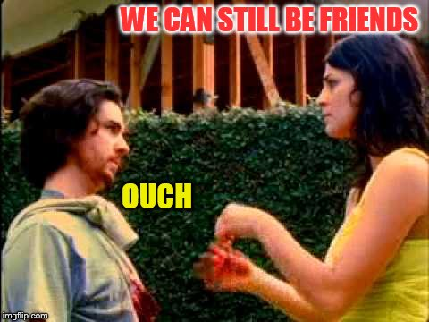 WE CAN STILL BE FRIENDS OUCH | made w/ Imgflip meme maker