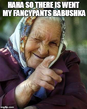 HAHA SO THERE IS WENT MY FANCYPANTS BABUSHKA | made w/ Imgflip meme maker