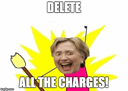 Hillary X All The Y | DELETE ALL THE CHARGES! | image tagged in hillary x all the y | made w/ Imgflip meme maker