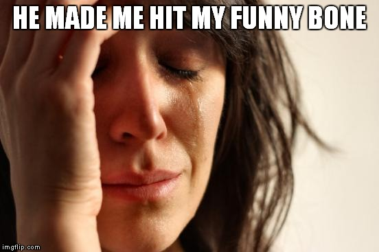 First World Problems Meme | HE MADE ME HIT MY FUNNY BONE | image tagged in memes,first world problems | made w/ Imgflip meme maker