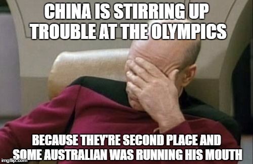 Continuing OlympianProduct's Olympics Coverage... | CHINA IS STIRRING UP TROUBLE AT THE OLYMPICS BECAUSE THEY'RE SECOND PLACE AND SOME AUSTRALIAN WAS RUNNING HIS MOUTH | image tagged in memes,captain picard facepalm,olympics,china,2016 olympics,olympianproduct | made w/ Imgflip meme maker