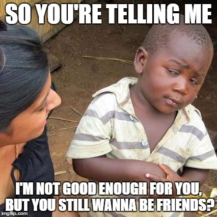 Third World Skeptical Kid Meme | SO YOU'RE TELLING ME I'M NOT GOOD ENOUGH FOR YOU, BUT YOU STILL WANNA BE FRIENDS? | image tagged in memes,third world skeptical kid | made w/ Imgflip meme maker