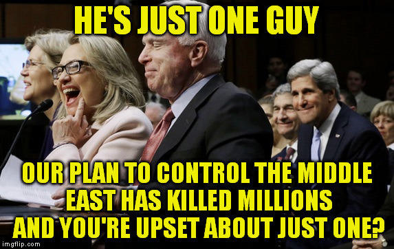 HE'S JUST ONE GUY OUR PLAN TO CONTROL THE MIDDLE EAST HAS KILLED MILLIONS AND YOU'RE UPSET ABOUT JUST ONE? | made w/ Imgflip meme maker