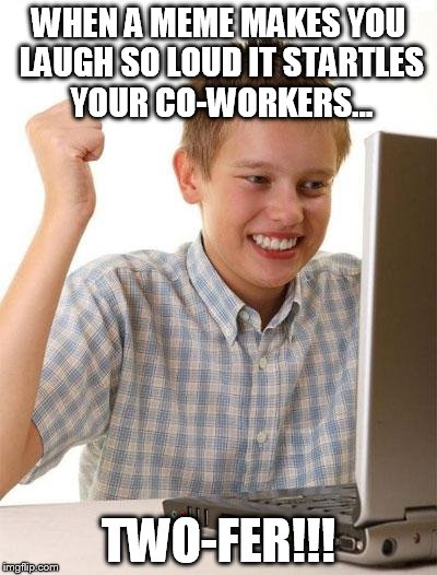 Office Politics | WHEN A MEME MAKES YOU LAUGH SO LOUD IT STARTLES YOUR CO-WORKERS... TWO-FER!!! | image tagged in memes,first day on the internet kid,laughing at the office | made w/ Imgflip meme maker