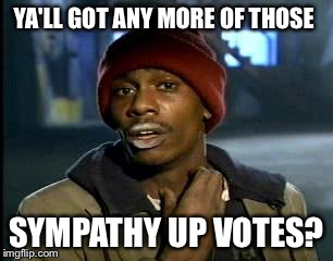 Yah - if I could get 2500 more points today.... That would be great. ( and get a new icon.) | YA'LL GOT ANY MORE OF THOSE SYMPATHY UP VOTES? | image tagged in memes,yall got any more of | made w/ Imgflip meme maker