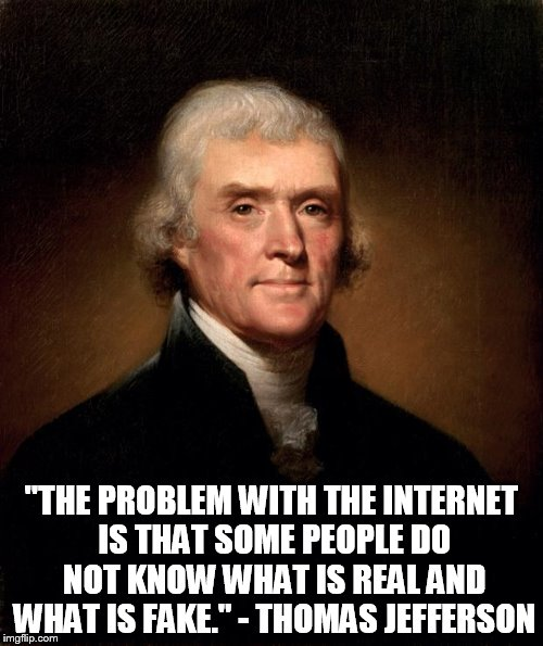 "Most People Believe the Fake |  ""THE PROBLEM WITH THE INTERNET IS THAT SOME PEOPLE DO NOT KNOW WHAT IS REAL AND WHAT IS FAKE."" - THOMAS JEFFERSON 