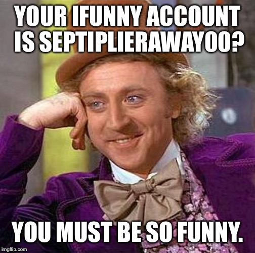 Creepy Condescending Wonka Meme | YOUR IFUNNY ACCOUNT IS SEPTIPLIERAWAY00? YOU MUST BE SO FUNNY. | image tagged in memes,creepy condescending wonka | made w/ Imgflip meme maker