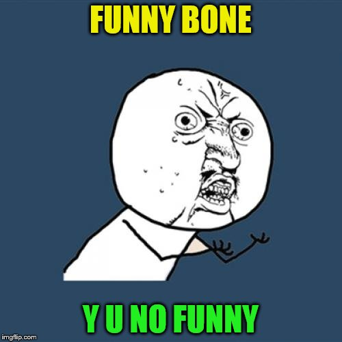 Y U No Meme | FUNNY BONE Y U NO FUNNY | image tagged in memes,y u no | made w/ Imgflip meme maker