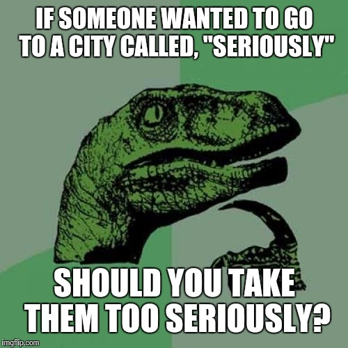 "Philosoraptor Meme | IF SOMEONE WANTED TO GO TO A CITY CALLED, ""SERIOUSLY"" SHOULD YOU TAKE THEM TOO SERIOUSLY? 