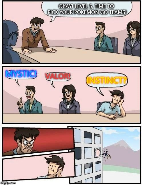 Poor team instinct | OKAY! LEVEL 5, TIME TO PICK YOUR POKEMON GO TEAMS! MYSTIC! VALOR! INSTINCT? | image tagged in memes,boardroom meeting suggestion,pokemon go,team mystic,team valor,team instinct | made w/ Imgflip meme maker