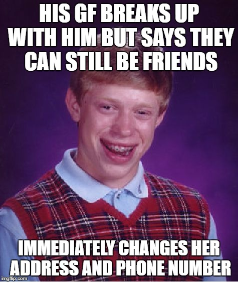 Bad Luck Brian Meme | HIS GF BREAKS UP WITH HIM BUT SAYS THEY CAN STILL BE FRIENDS IMMEDIATELY CHANGES HER ADDRESS AND PHONE NUMBER | image tagged in memes,bad luck brian | made w/ Imgflip meme maker