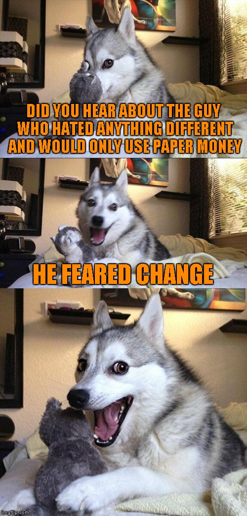Bad Pun Dog Meme | DID YOU HEAR ABOUT THE GUY WHO HATED ANYTHING DIFFERENT AND WOULD ONLY USE PAPER MONEY HE FEARED CHANGE | image tagged in memes,bad pun dog | made w/ Imgflip meme maker