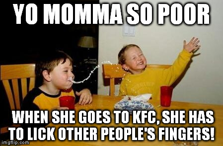 Yo Momma So Fat | YO MOMMA SO POOR WHEN SHE GOES TO KFC, SHE HAS TO LICK OTHER PEOPLE'S FINGERS! | image tagged in yo momma so fat | made w/ Imgflip meme maker