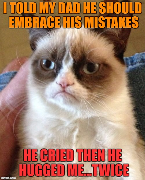 Grumpy Cat Meme | I TOLD MY DAD HE SHOULD EMBRACE HIS MISTAKES HE CRIED THEN HE HUGGED ME...TWICE | image tagged in memes,grumpy cat | made w/ Imgflip meme maker
