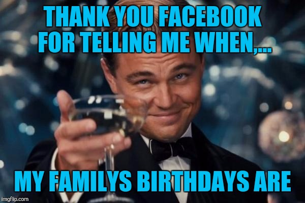 Leonardo Dicaprio Cheers Meme | THANK YOU FACEBOOK FOR TELLING ME WHEN,... MY FAMILYS BIRTHDAYS ARE | image tagged in memes,leonardo dicaprio cheers | made w/ Imgflip meme maker