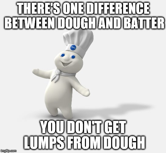 Pillsbury dough boy | THERE'S ONE DIFFERENCE BETWEEN DOUGH AND BATTER YOU DON'T GET LUMPS FROM DOUGH | image tagged in pillsbury dough boy,memes,bad pun | made w/ Imgflip meme maker