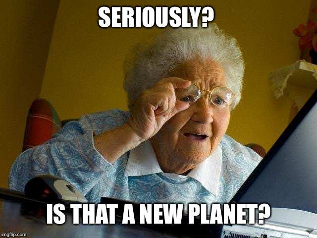 Grandma Finds The Internet Meme | SERIOUSLY? IS THAT A NEW PLANET? | image tagged in memes,grandma finds the internet | made w/ Imgflip meme maker