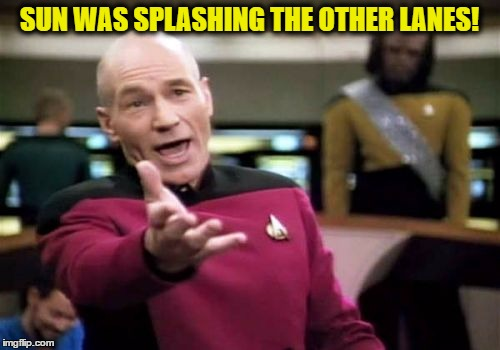 Picard Wtf Meme | SUN WAS SPLASHING THE OTHER LANES! | image tagged in memes,picard wtf | made w/ Imgflip meme maker