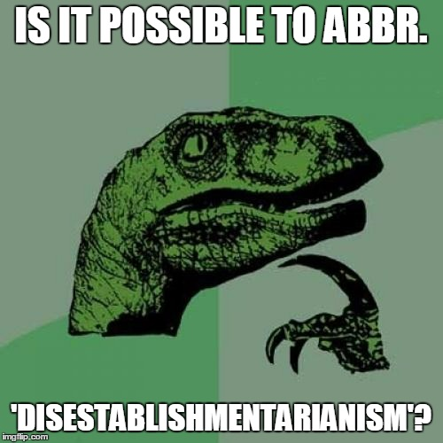 Philosoraptor Meme | IS IT POSSIBLE TO ABBR. 'DISESTABLISHMENTARIANISM'? | image tagged in memes,philosoraptor | made w/ Imgflip meme maker