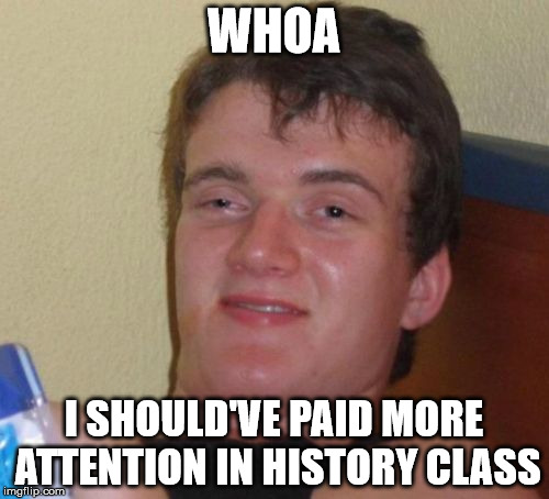 10 Guy Meme | WHOA I SHOULD'VE PAID MORE ATTENTION IN HISTORY CLASS | image tagged in memes,10 guy | made w/ Imgflip meme maker
