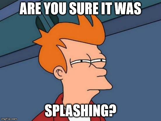 Futurama Fry Meme | ARE YOU SURE IT WAS SPLASHING? | image tagged in memes,futurama fry | made w/ Imgflip meme maker