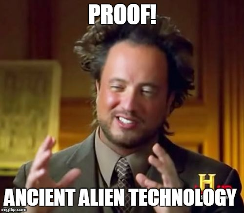 Ancient Aliens Meme | PROOF! ANCIENT ALIEN TECHNOLOGY | image tagged in memes,ancient aliens | made w/ Imgflip meme maker