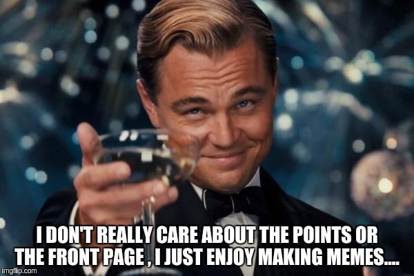 Leonardo Dicaprio Cheers Meme | I DON'T REALLY CARE ABOUT THE POINTS OR THE FRONT PAGE , I JUST ENJOY MAKING MEMES.... | image tagged in memes,leonardo dicaprio cheers | made w/ Imgflip meme maker