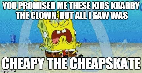 sad crying spongebob | YOU PROMISED ME THESE KIDS KRABBY THE CLOWN, BUT ALL I SAW WAS CHEAPY THE CHEAPSKATE | image tagged in sad crying spongebob | made w/ Imgflip meme maker