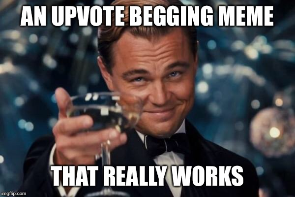 Leonardo Dicaprio Cheers Meme | AN UPVOTE BEGGING MEME THAT REALLY WORKS | image tagged in memes,leonardo dicaprio cheers | made w/ Imgflip meme maker
