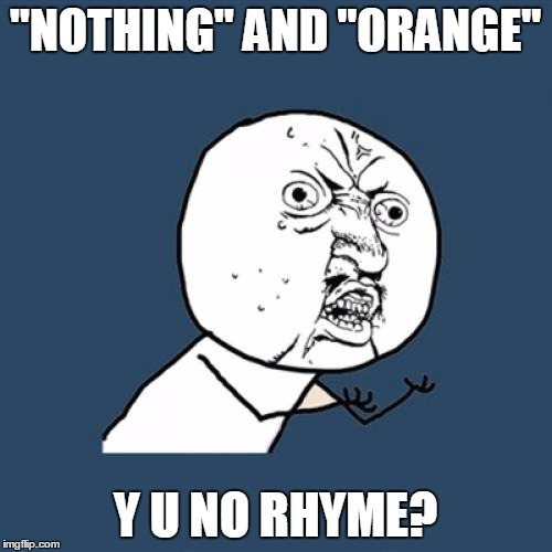 "Y U No Meme | ""NOTHING"" AND ""ORANGE"" Y U NO RHYME? 