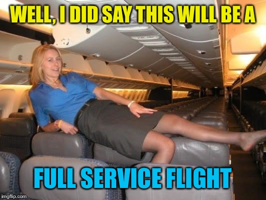 WELL, I DID SAY THIS WILL BE A FULL SERVICE FLIGHT | made w/ Imgflip meme maker
