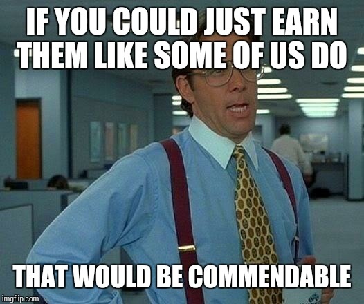 That Would Be Great Meme | IF YOU COULD JUST EARN THEM LIKE SOME OF US DO THAT WOULD BE COMMENDABLE | image tagged in memes,that would be great | made w/ Imgflip meme maker