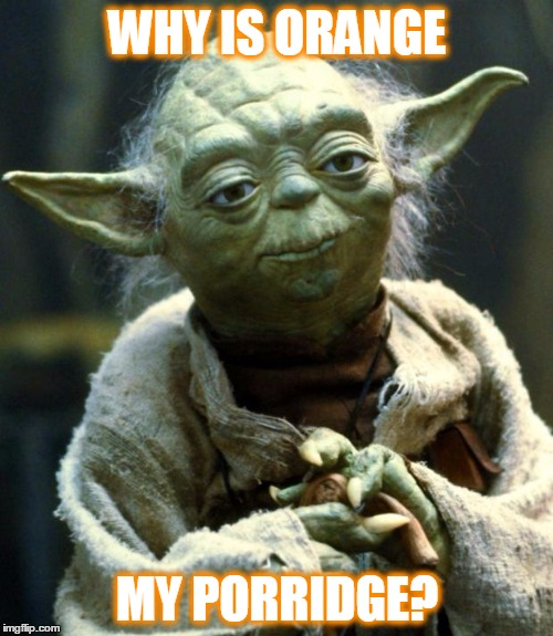 Star Wars Yoda Meme | WHY IS ORANGE MY PORRIDGE? | image tagged in memes,star wars yoda | made w/ Imgflip meme maker