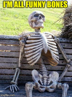 Waiting Skeleton Meme | I'M ALL FUNNY BONES | image tagged in memes,waiting skeleton | made w/ Imgflip meme maker