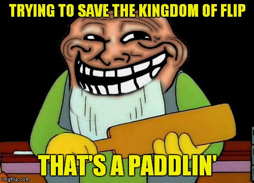 TRYING TO SAVE THE KINGDOM OF FLIP THAT'S A PADDLIN' | made w/ Imgflip meme maker