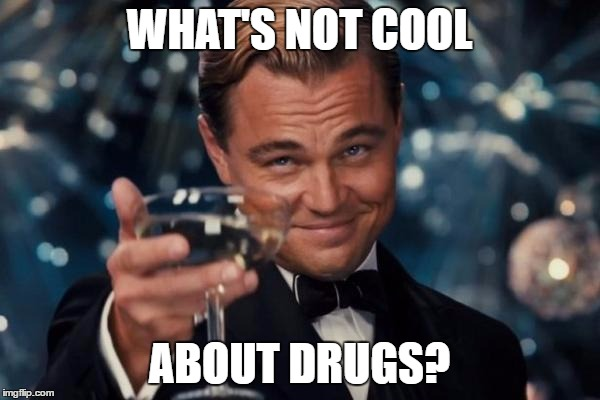 WHAT'S NOT COOL ABOUT DRUGS? | image tagged in memes,leonardo dicaprio cheers | made w/ Imgflip meme maker